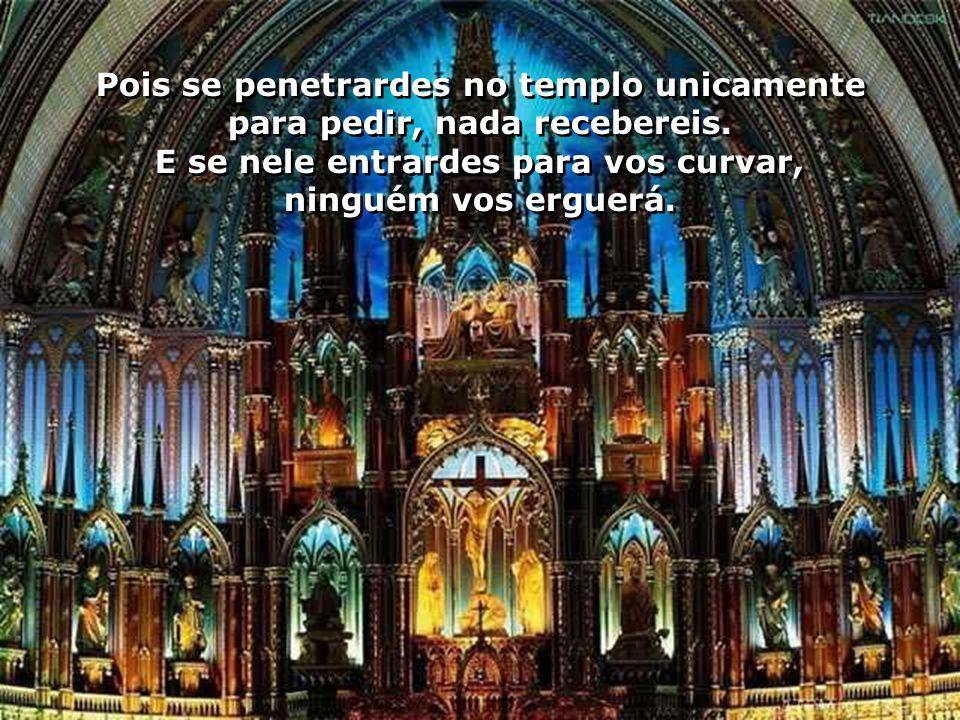 Pois se penetrardes no templo unicamente para pedir, nada recebereis.