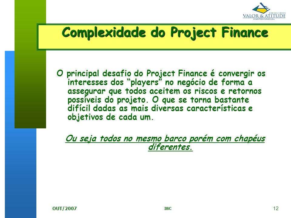 12 IBC OUT/2007 O principal desafio do Project Finance é convergir os interesses dos players no negócio de forma a assegurar que todos aceitem os risc