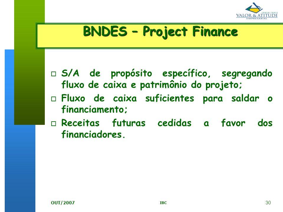 30 IBC OUT/2007 BNDES – Project Finance o S/A de propósito específico, segregando fluxo de caixa e patrimônio do projeto; o Fluxo de caixa suficientes