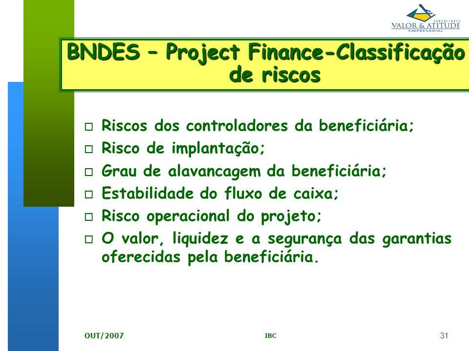 31 IBC OUT/2007 BNDES – Project Finance-Classificação de riscos o Riscos dos controladores da beneficiária; o Risco de implantação; o Grau de alavanca