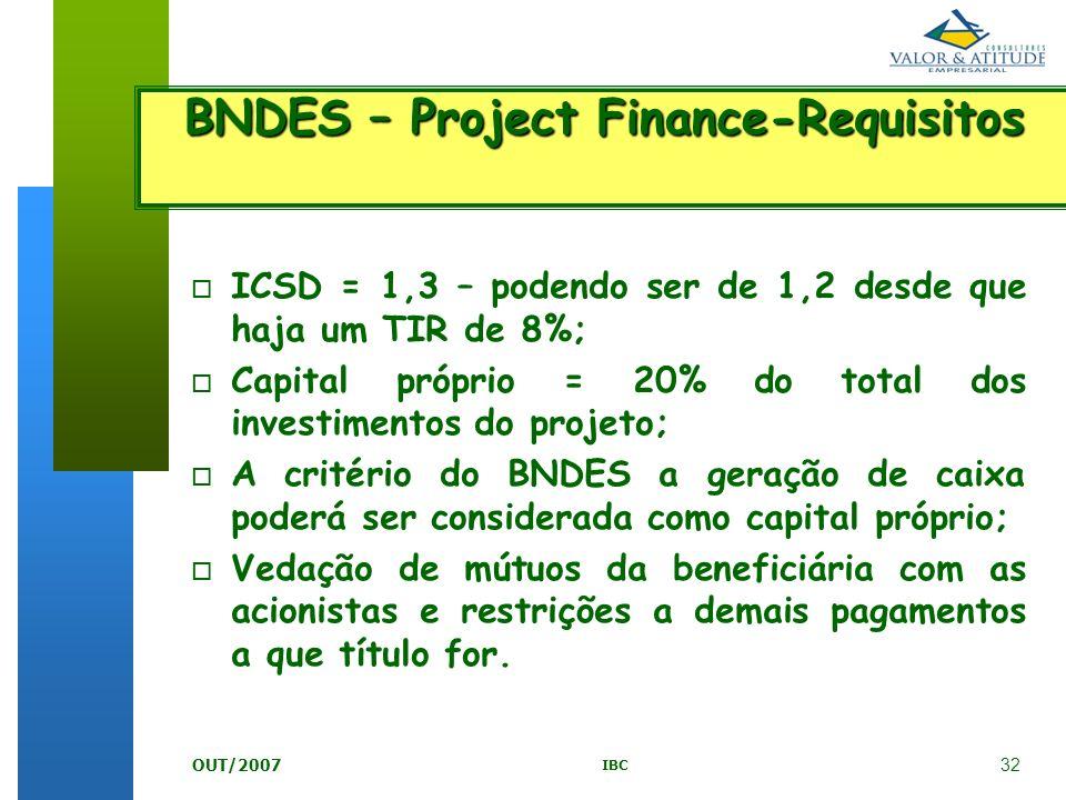 32 IBC OUT/2007 BNDES – Project Finance-Requisitos o ICSD = 1,3 – podendo ser de 1,2 desde que haja um TIR de 8%; o Capital próprio = 20% do total dos