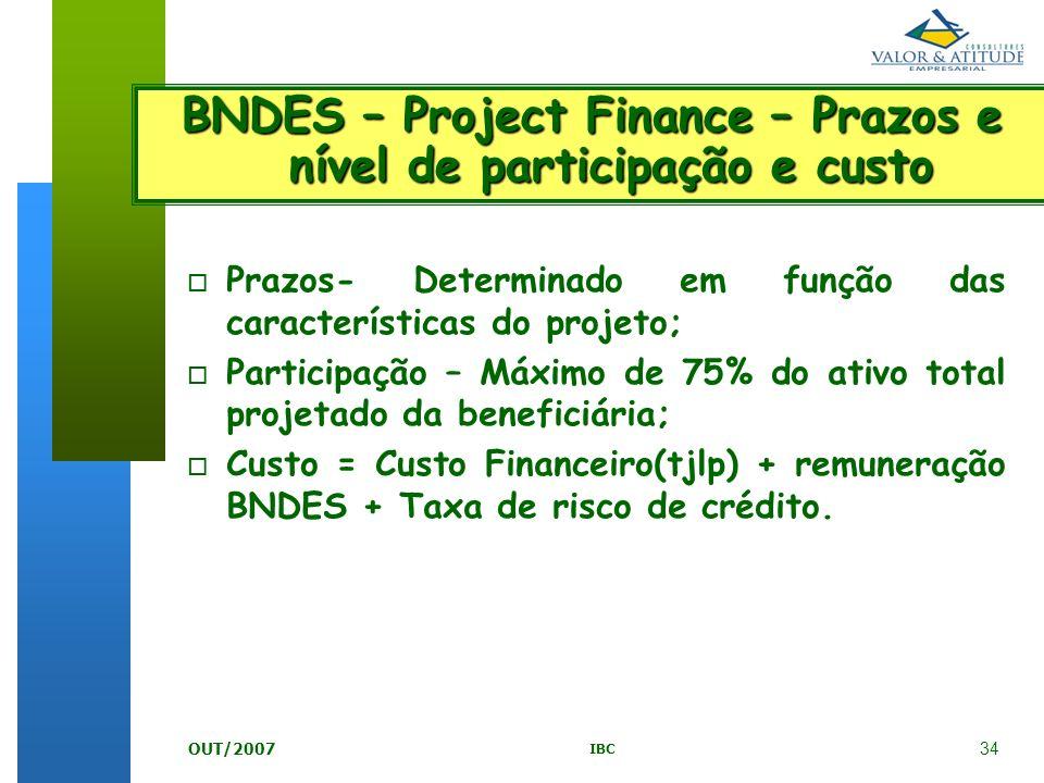 34 IBC OUT/2007 BNDES – Project Finance – Prazos e nível de participação e custo o Prazos- Determinado em função das características do projeto; o Par