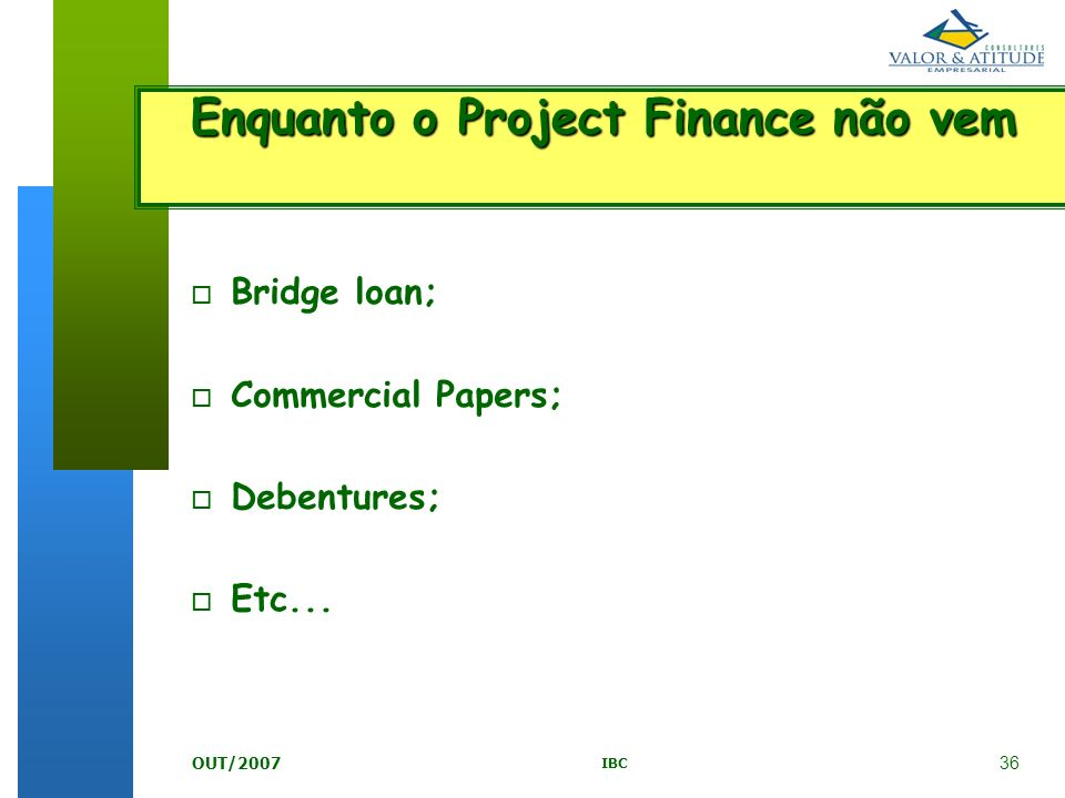 36 IBC OUT/2007 o Bridge loan; o Commercial Papers; o Debentures; o Etc... Enquanto o Project Finance não vem