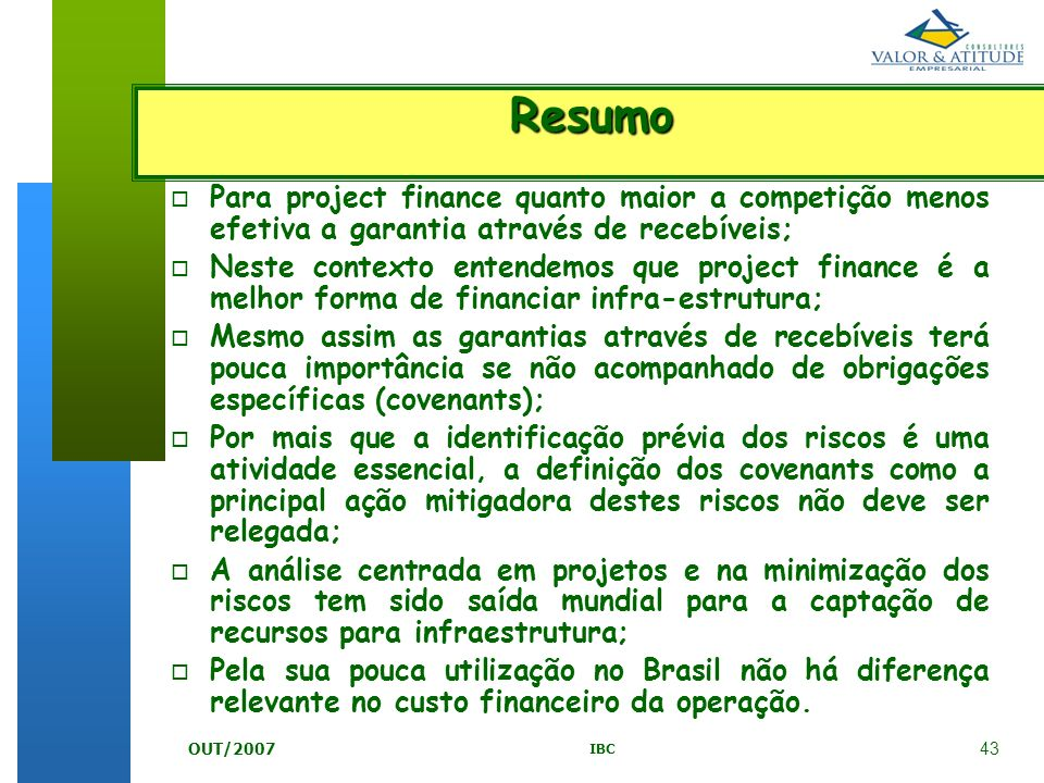 43 IBC OUT/2007 Resumo o o Para project finance quanto maior a competição menos efetiva a garantia através de recebíveis; o o Neste contexto entendemo