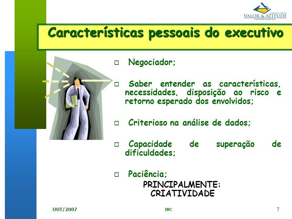 7 IBC OUT/2007 o Negociador; o Saber entender as características, necessidades, disposição ao risco e retorno esperado dos envolvidos; o Criterioso na