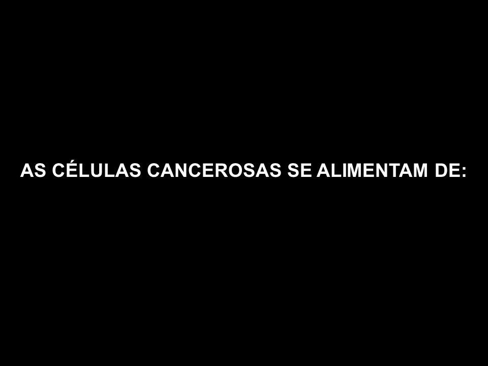 AS CÉLULAS CANCEROSAS SE ALIMENTAM DE: