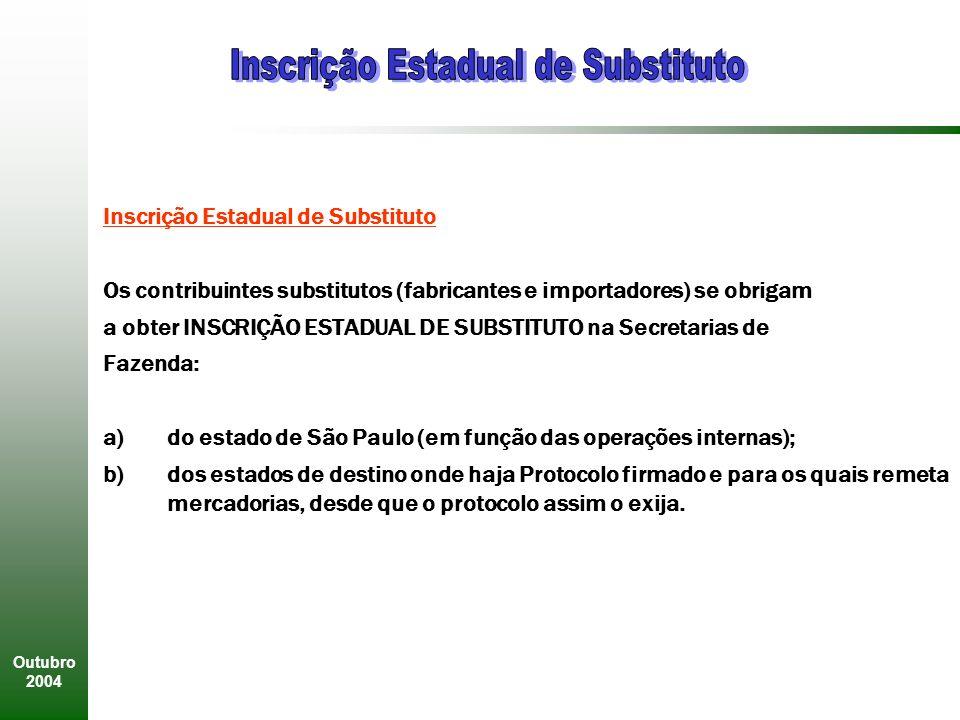 Outubro 2004 Inscrição Estadual de Substituto Os contribuintes substitutos (fabricantes e importadores) se obrigam a obter INSCRIÇÃO ESTADUAL DE SUBSTITUTO na Secretarias de Fazenda: a)do estado de São Paulo (em função das operações internas); b)dos estados de destino onde haja Protocolo firmado e para os quais remeta mercadorias, desde que o protocolo assim o exija.