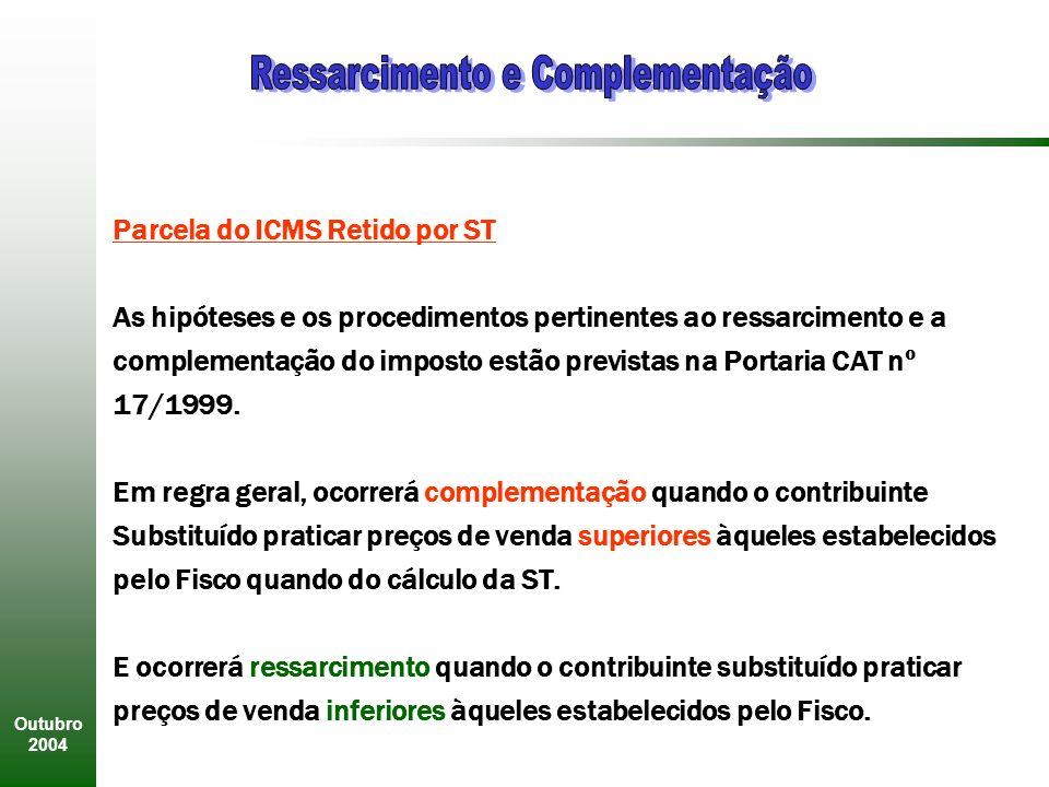 Outubro 2004 Parcela do ICMS Retido por ST As hipóteses e os procedimentos pertinentes ao ressarcimento e a complementação do imposto estão previstas na Portaria CAT nº 17/1999.