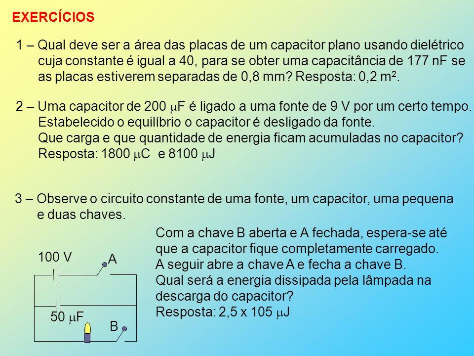EXERCÍCIOS 1 – Qual deve ser a área das placas de um capacitor plano usando dielétrico cuja constante é igual a 40, para se obter uma capacitância de