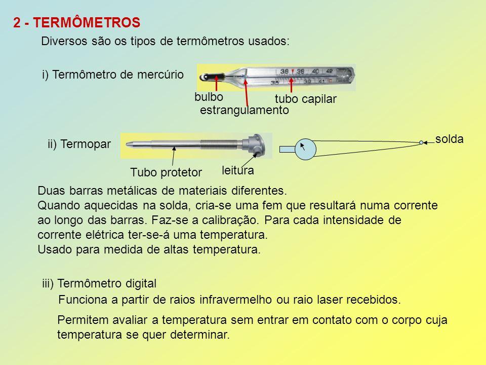 2 - TERMÔMETROS Diversos são os tipos de termômetros usados: i) Termômetro de mercúrio bulbo estrangulamento tubo capilar ii) Termopar Tubo protetor leitura Duas barras metálicas de materiais diferentes.