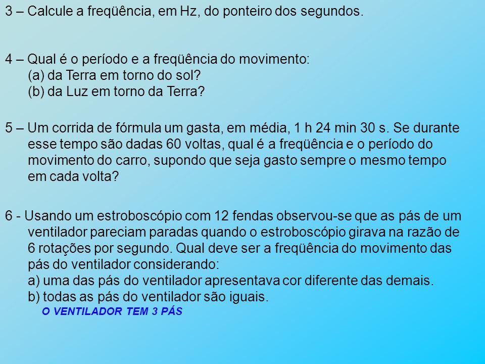 3 – Calcule a freqüência, em Hz, do ponteiro dos segundos. 4 – Qual é o período e a freqüência do movimento: (a) da Terra em torno do sol? (b) da Luz