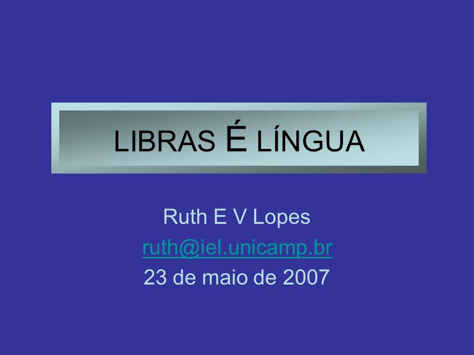LIBRAS É LÍNGUA Ruth E V Lopes ruth@iel.unicamp.br 23 de maio de 2007