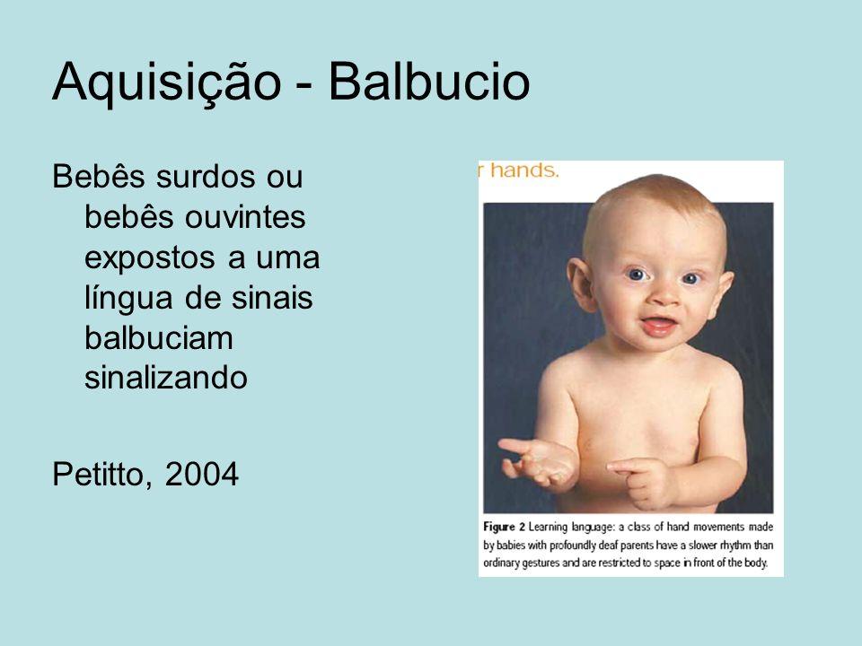 Aquisição - Balbucio Bebês surdos ou bebês ouvintes expostos a uma língua de sinais balbuciam sinalizando Petitto, 2004
