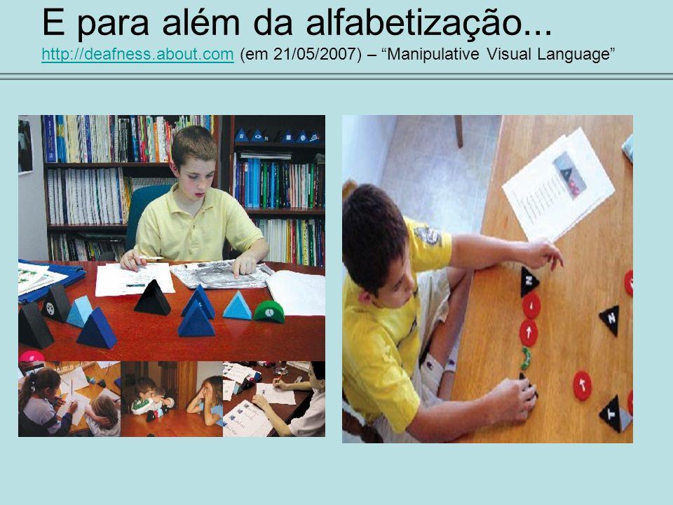 E para além da alfabetização... http://deafness.about.com (em 21/05/2007) – Manipulative Visual Language http://deafness.about.com