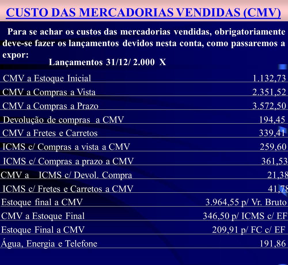 CUSTO DAS MERCADORIAS VENDIDAS (CMV) Para se achar os custos das mercadorias vendidas, obrigatoriamente deve-se fazer os lançamentos devidos nesta conta, como passaremos a expor: Lançamentos 31/12/ 2.000 X CMV a Estoque Inicial 1.132,73 CMV a Compras a Vista 2.351,52 CMV a Compras a Prazo 3.572,50 Devolução de compras a CMV 194,45 CMV a Fretes e Carretos 339,41 ICMS c/ Compras a vista a CMV 259,60 ICMS c/ Compras a prazo a CMV 361,53 CMV a ICMS c/ Devol.