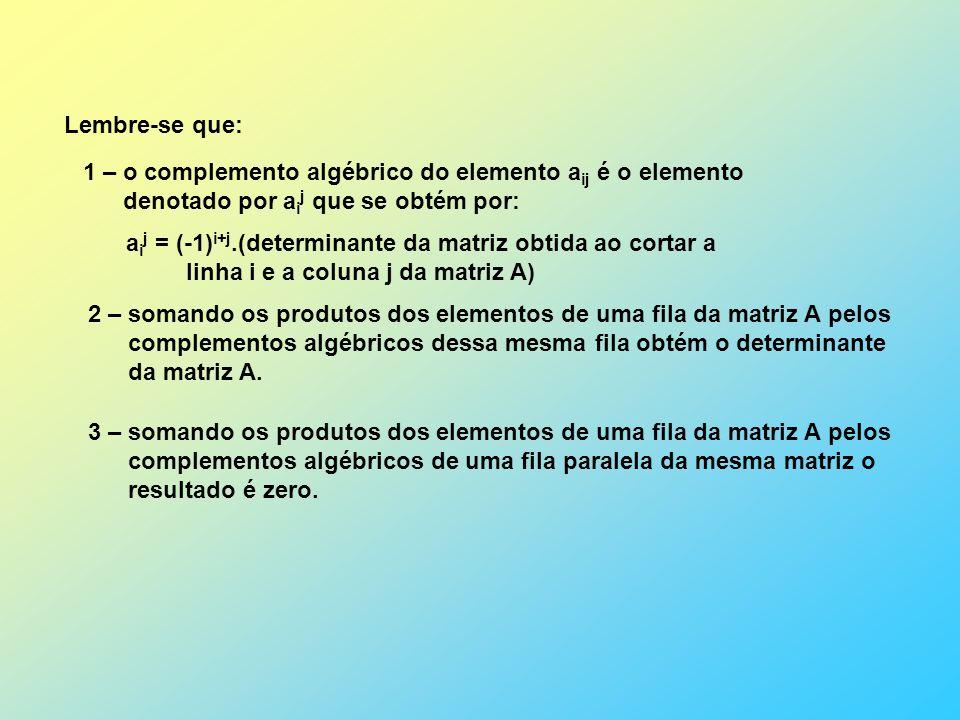 Lembre-se que: 1 – o complemento algébrico do elemento a ij é o elemento denotado por a i j que se obtém por: a i j = (-1) i+j.(determinante da matriz obtida ao cortar a linha i e a coluna j da matriz A) 2 – somando os produtos dos elementos de uma fila da matriz A pelos complementos algébricos dessa mesma fila obtém o determinante da matriz A.