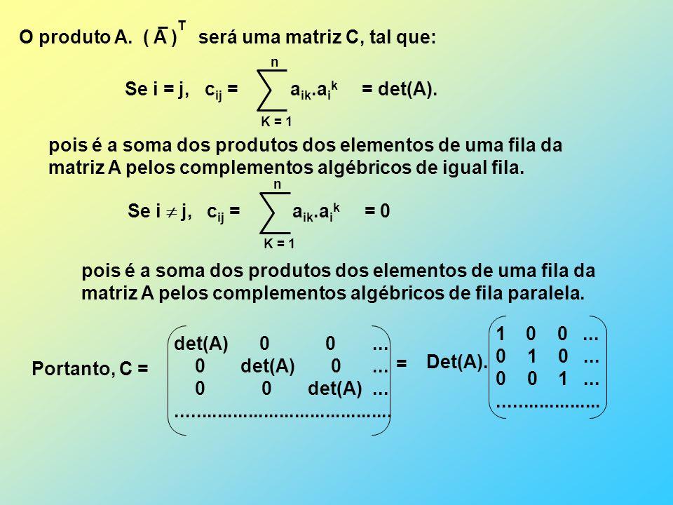 O produto A.( A ) será uma matriz C, tal que: T Se i = j, c ij = a ik.a i k = det(A).