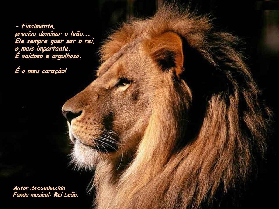 - Finalmente, preciso dominar o leão...Ele sempre quer ser o rei, o mais importante.