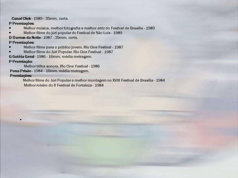Canal Click - 1989 - 35mm, curta. P Premiações: Melhor música, melhor fotografia e melhor atriz do Festival de Brasília - 1989 Melhor filme do júri po