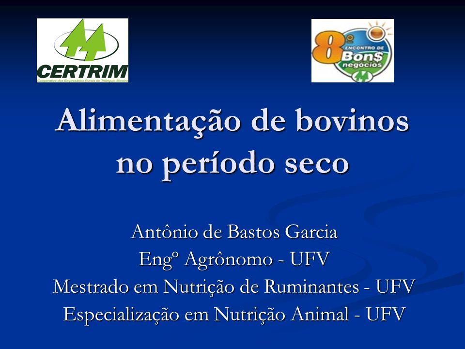 Alimentação de bovinos no período seco Antônio de Bastos Garcia Engº Agrônomo - UFV Mestrado em Nutrição de Ruminantes - UFV Especialização em Nutriçã