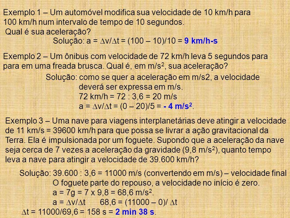 Solução: a = v/ t = (100 – 10)/10 = 9 km/h-s Solução: como se quer a aceleração em m/s2, a velocidade deverá ser expressa em m/s. 72 km/h = 72 : 3,6 =