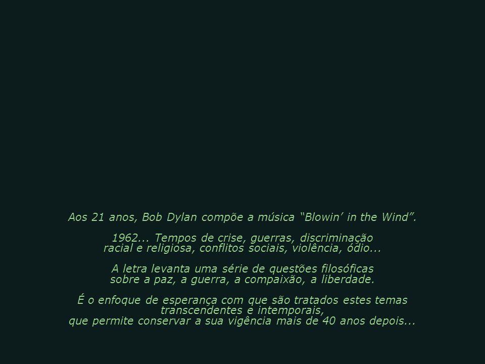(A Resposta está soprando no Vento) Uma das canções mais emblemáticas dos anos 60, obra do poeta do rock Robert Zimmerman, (Bob Dylan). Hino utilizado