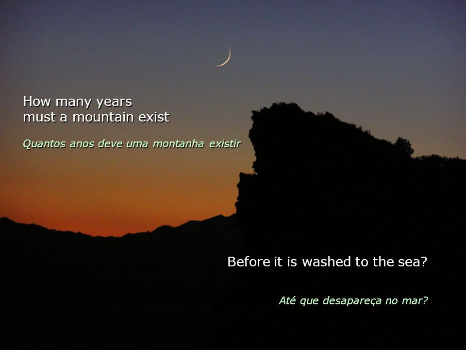 How many years must a mountain exist Quantos anos deve uma montanha existir Before it is washed to the sea.