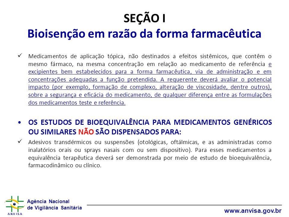 Agência Nacional de Vigilância Sanitária www.anvisa.gov.br SEÇÃO II Bioisenção para as menores dosagens OS ESTUDOS DE BIOEQUIVALÊNCIA PARA AS MENORES DOSAGENS DE MEDICAMENTOS GENÉRICOS, SIMILARES OU NOVOS SÃO DISPENSADOS PARA : FFLI, mesma forma farmacêutica, formulações proporcionais contendo fármaco(s) que apresentam farmacocinética linear na faixa terapêutica e produzidas pelo mesmo fabricante se os perfis de dissolução entre as dosagens forem semelhantes conforme o GUIA PARA REALIZAÇÃO DO ESTUDO E ELABORAÇÃO DO RELATÓRIO DE EQUIVALÊNCIA FARMACÊUTICA E PERFIL DE DISSOLUÇÃO.