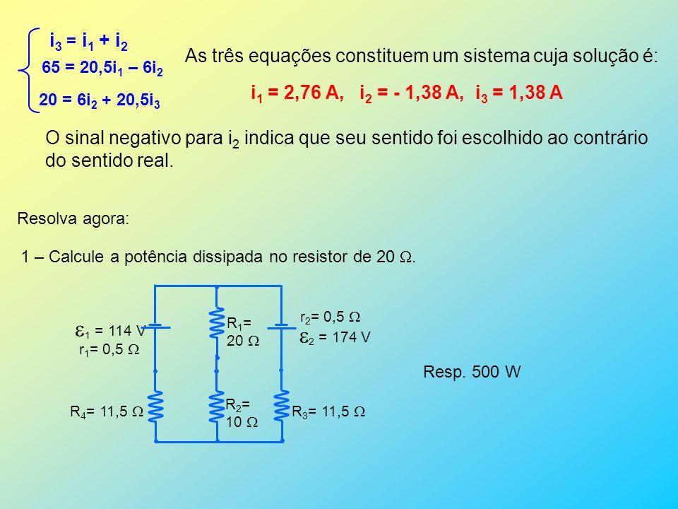 i 3 = i 1 + i 2 65 = 20,5i 1 – 6i 2 20 = 6i 2 + 20,5i 3 As três equações constituem um sistema cuja solução é: i 1 = 2,76 A, i 2 = - 1,38 A, i 3 = 1,3