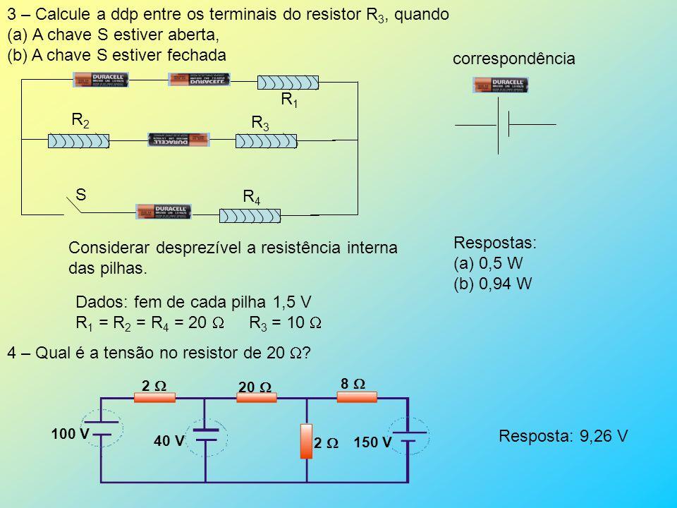 Respostas: (a)0,5 W (b) 0,94 W 3 – Calcule a ddp entre os terminais do resistor R 3, quando (a)A chave S estiver aberta, (b) A chave S estiver fechada