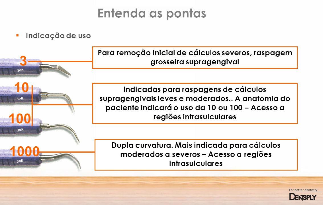 Entenda as pontas Indicação de uso 3 10 100 1000 Para remoção inicial de cálculos severos, raspagem grosseira supragengival Indicadas para raspagens d