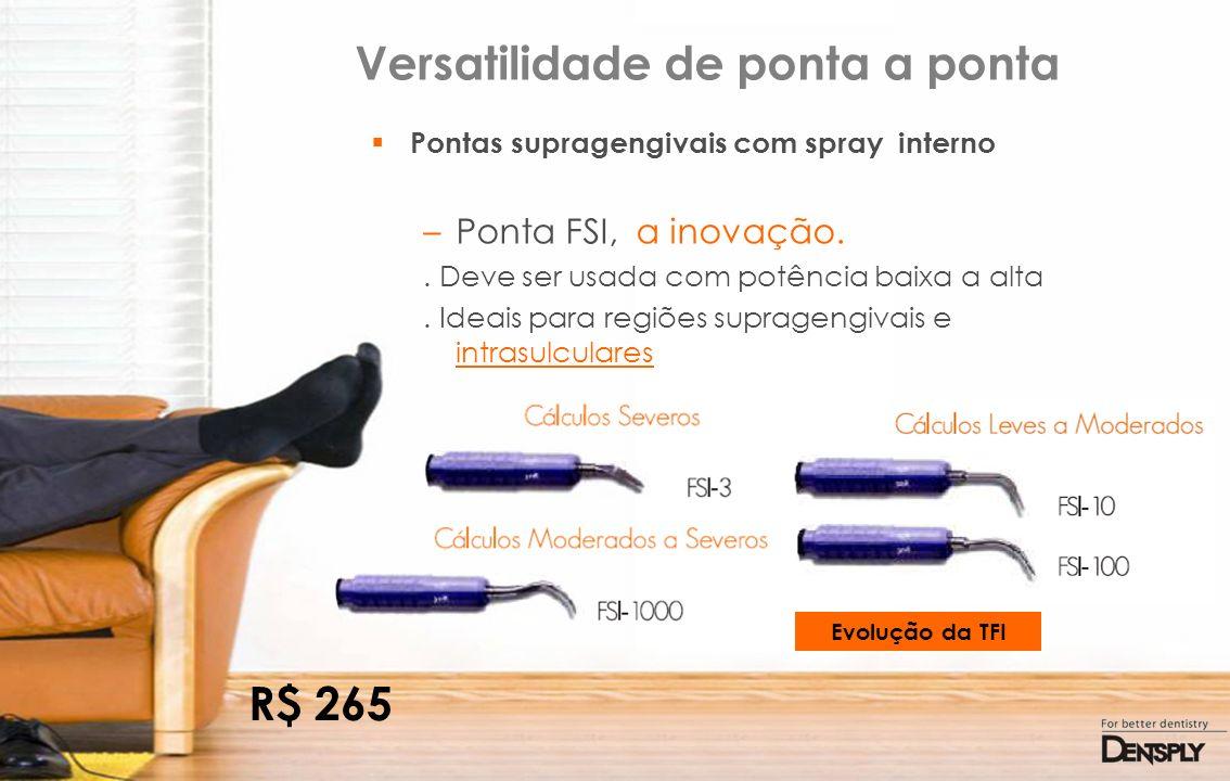 Versatilidade de ponta a ponta Pontas supragengivais com spray interno –Ponta FSI, a inovação.. Deve ser usada com potência baixa a alta. Ideais para