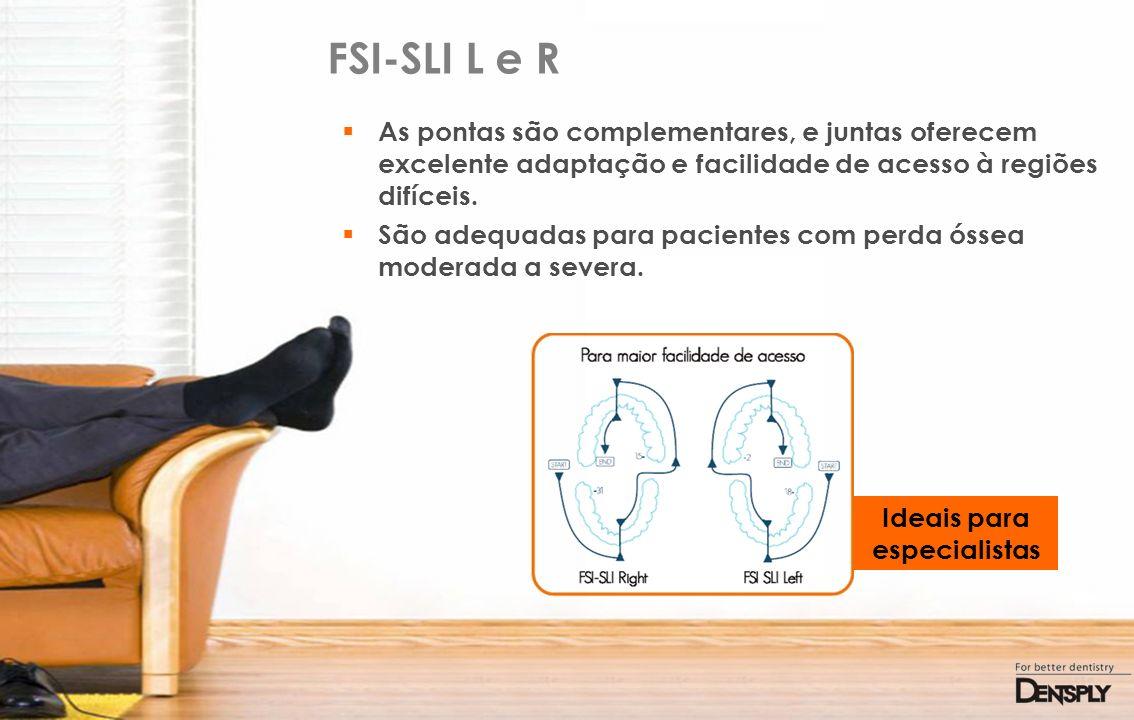 FSI-SLI L e R As pontas são complementares, e juntas oferecem excelente adaptação e facilidade de acesso à regiões difíceis. São adequadas para pacien