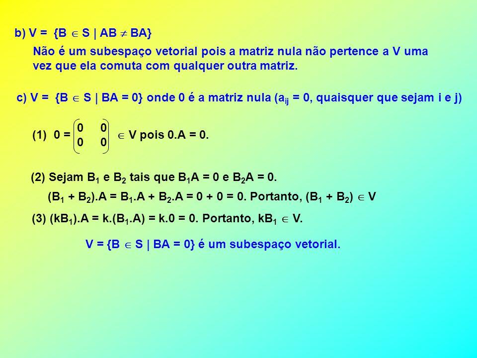 b) V = {B S | AB BA} Não é um subespaço vetorial pois a matriz nula não pertence a V uma vez que ela comuta com qualquer outra matriz. c) V = {B S | B