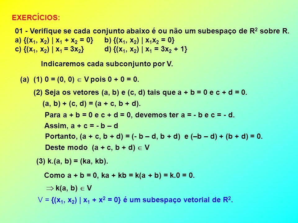EXERCÍCIOS: 01 - Verifique se cada conjunto abaixo é ou não um subespaço de R 2 sobre R. a) {(x 1, x 2 ) | x 1 + x 2 = 0} b) {(x 1, x 2 ) | x 1 x 2 =