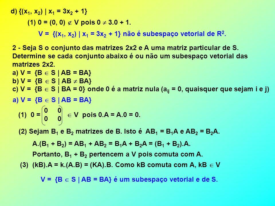 b) V = {B S | AB BA} Não é um subespaço vetorial pois a matriz nula não pertence a V uma vez que ela comuta com qualquer outra matriz.
