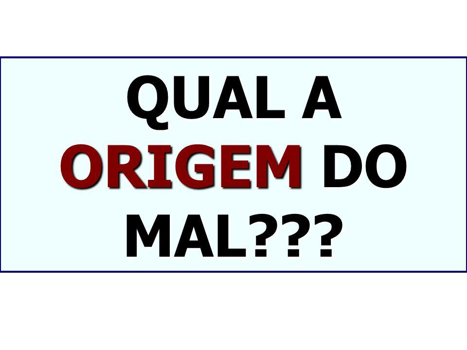 QUAL A ORIGEM DO MAL???