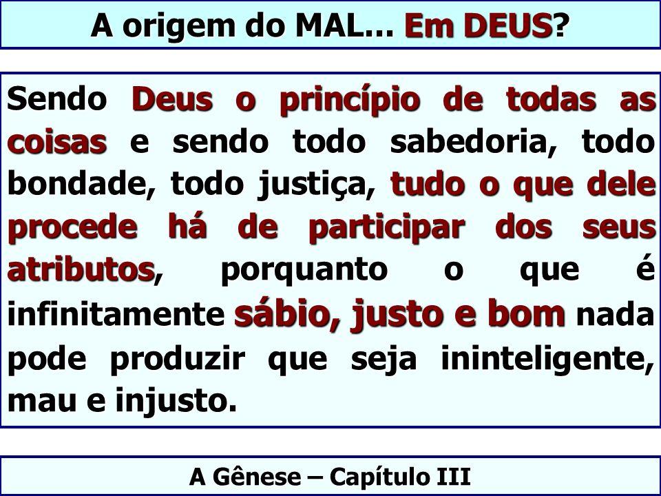 Sendo Deus o princípio de todas as coisas e sendo todo sabedoria, todo bondade, todo justiça, tudo o que dele procede há de participar dos seus atribu