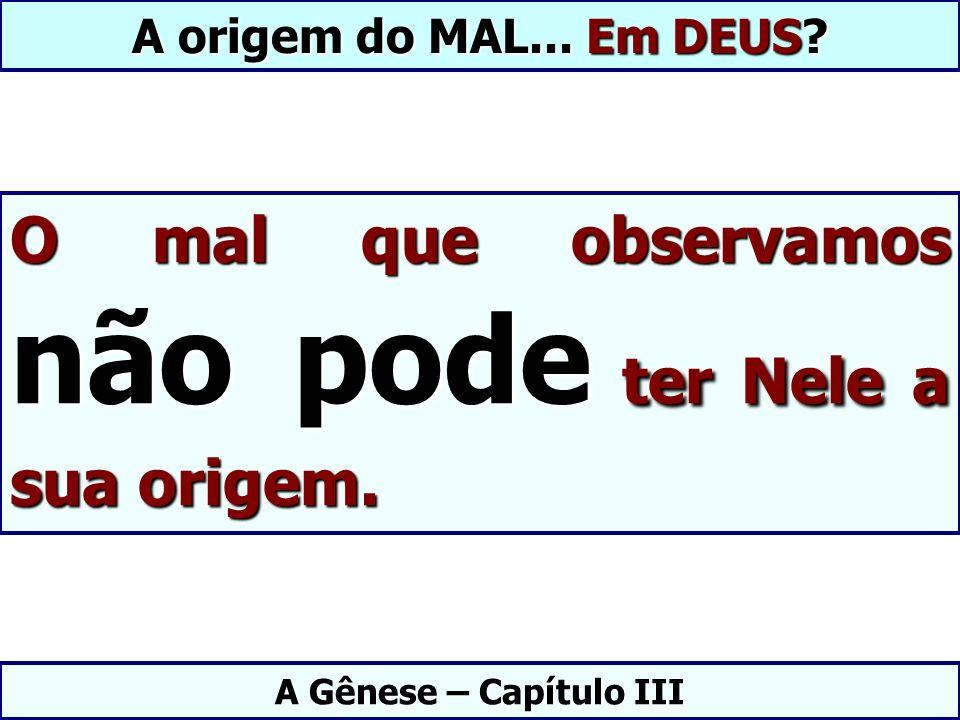 O mal que observamos não pode ter Nele a sua origem. A Gênese – Capítulo III A origem do MAL... Em DEUS?