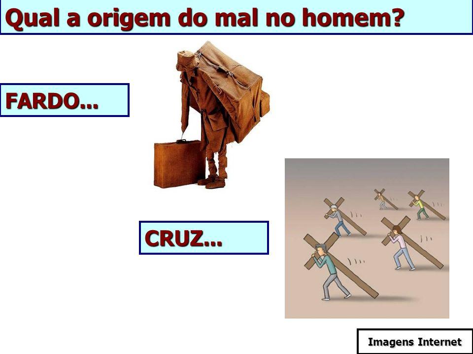 Qual a origem do mal no homem? FARDO... CRUZ... Imagens Internet