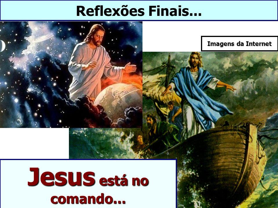 Reflexões Finais... Jesus está no comando... Imagens da Internet