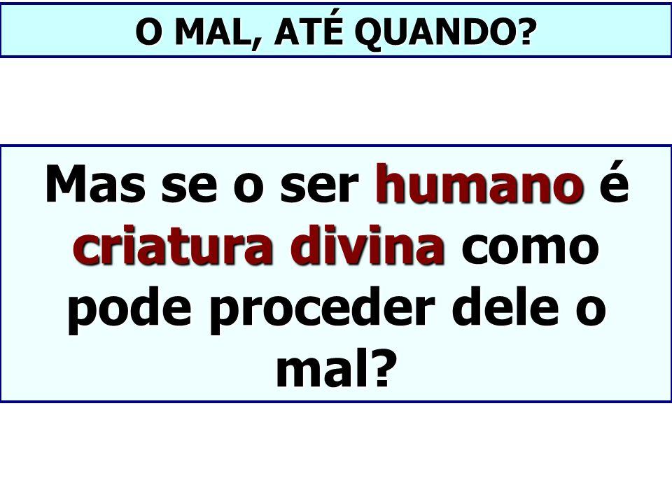 O MAL, ATÉ QUANDO? Mas se o ser humano é criatura divina como pode proceder dele o mal?