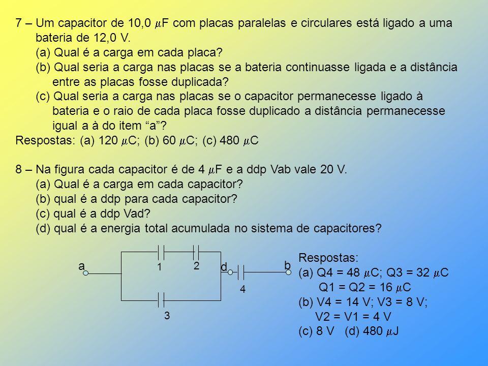 7 – Um capacitor de 10,0 F com placas paralelas e circulares está ligado a uma bateria de 12,0 V. (a) Qual é a carga em cada placa? (b) Qual seria a c