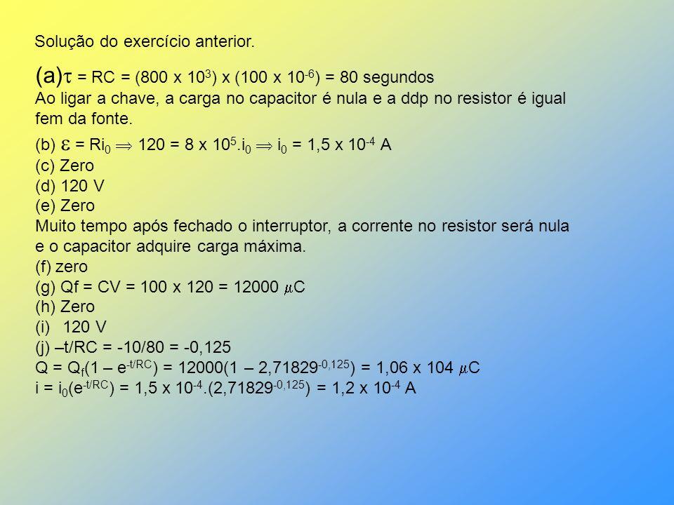 Solução do exercício anterior. (a) = RC = (800 x 10 3 ) x (100 x 10 -6 ) = 80 segundos Ao ligar a chave, a carga no capacitor é nula e a ddp no resist