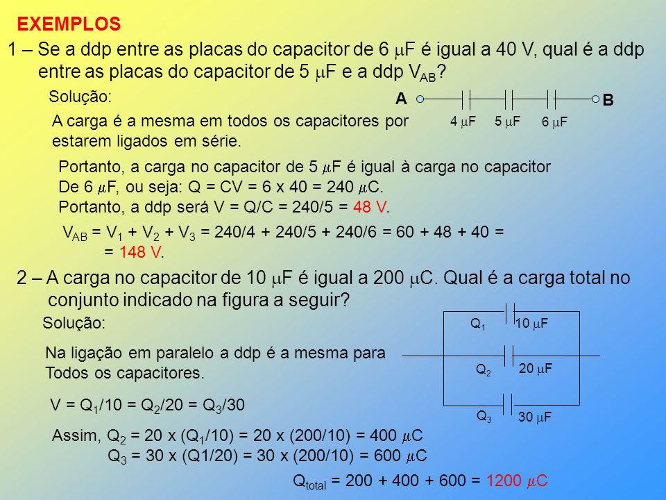 EXEMPLOS 1 – Se a ddp entre as placas do capacitor de 6 F é igual a 40 V, qual é a ddp entre as placas do capacitor de 5 F e a ddp V AB ? 4 F5 F 6 F A
