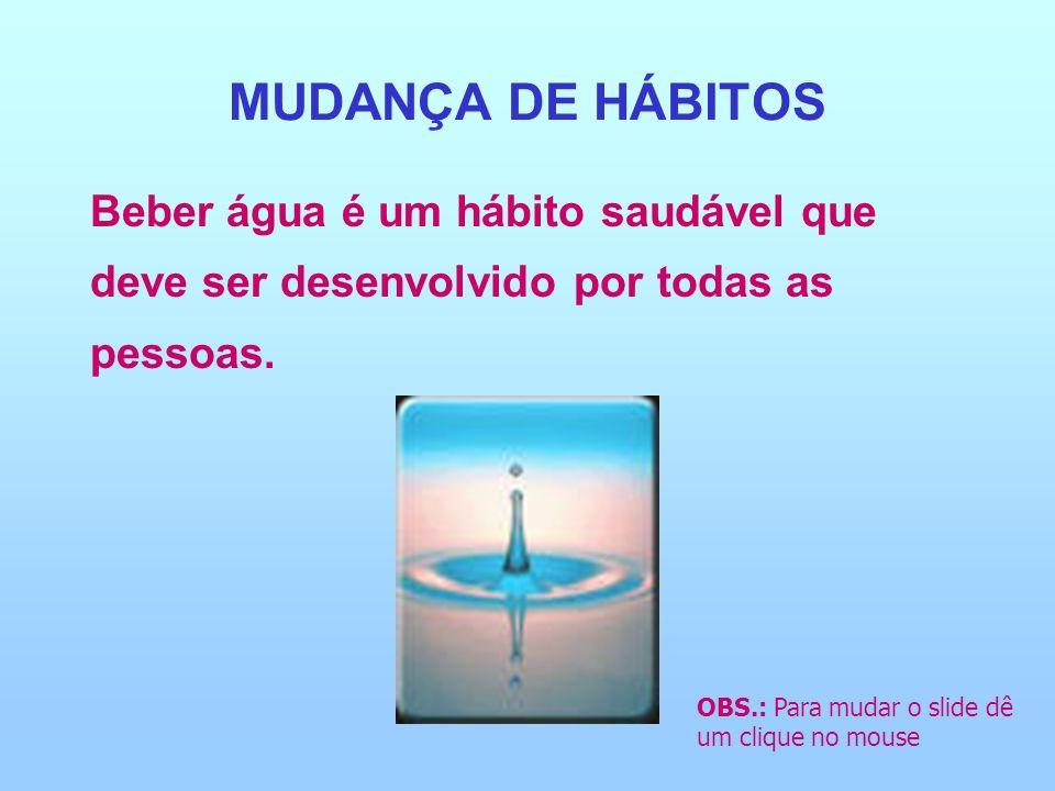 MUDANÇA DE HÁBITOS Beber água é um hábito saudável que deve ser desenvolvido por todas as pessoas. OBS.: Para mudar o slide dê um clique no mouse