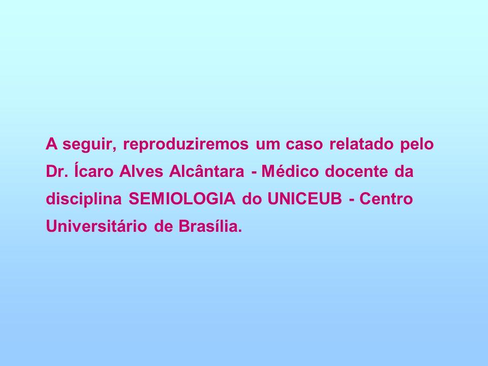 A seguir, reproduziremos um caso relatado pelo Dr. Ícaro Alves Alcântara - Médico docente da disciplina SEMIOLOGIA do UNICEUB - Centro Universitário d