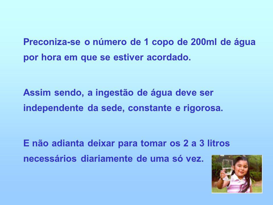 Preconiza-se o número de 1 copo de 200ml de água por hora em que se estiver acordado. Assim sendo, a ingestão de água deve ser independente da sede, c