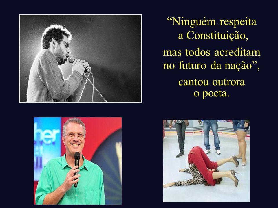 Ninguém respeita a Constituição, mas todos acreditam no futuro da nação, cantou outrora o poeta.