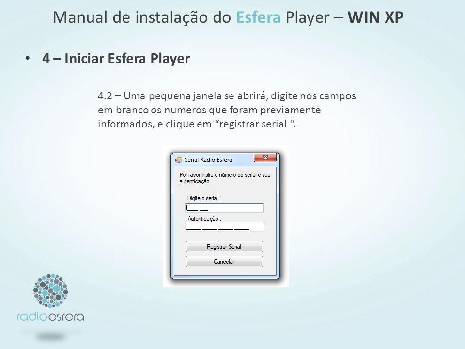4 – Iniciar Esfera Player Manual de instalação do Esfera Player – WIN XP 4.2 – Uma pequena janela se abrirá, digite nos campos em branco os numeros que foram previamente informados, e clique em registrar serial.